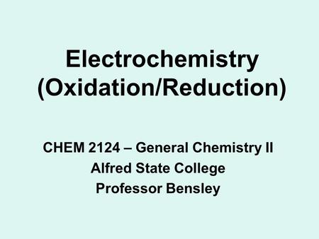 Electrochemistry (Oxidation/Reduction) CHEM 2124 – General Chemistry II Alfred State College Professor Bensley.