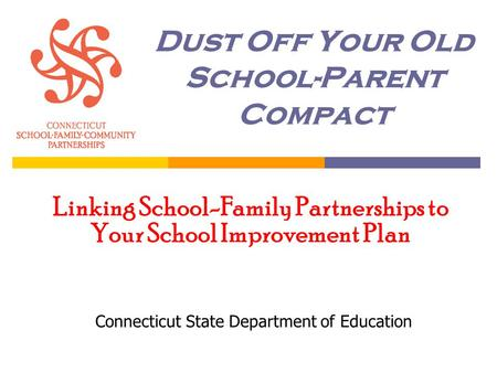 Dust Off Your Old School-Parent Compact Connecticut State Department of Education Linking School-Family Partnerships to Your School Improvement Plan.