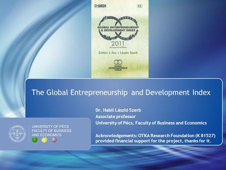 The Global Entrepreneurship and Development Index Dr. Habil László Szerb Associate professor University of Pécs, Faculty of Business and Economics Acknowledgements: