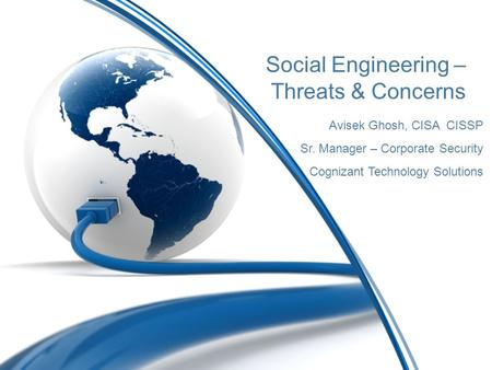Social Engineering – Threats & Concerns Avisek Ghosh, CISA CISSP Sr. Manager – Corporate Security Cognizant Technology Solutions.