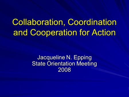Collaboration, Coordination and Cooperation for Action Jacqueline N. Epping State Orientation Meeting 2008.