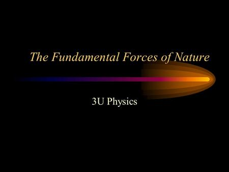 The Fundamental Forces of Nature 3U Physics. The 4 Forces The 4 fundamental forces of nature are how the fundamental particles of the universe interact.