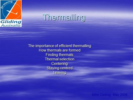 Thermalling The importance of efficient thermalling How thermals are formed Finding thermals Thermal selection Centering Staying centred Leaving Mike Codling.