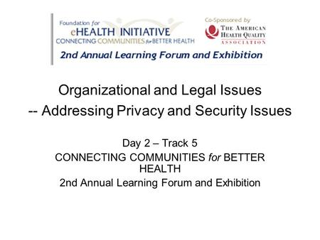 Organizational and Legal Issues -- Addressing Privacy and Security Issues Day 2 – Track 5 CONNECTING COMMUNITIES for BETTER HEALTH 2nd Annual Learning.