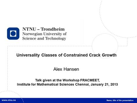 1 Universality Classes of Constrained Crack Growth Name, title of the presentation Alex Hansen Talk given at the Workshop FRACMEET, Institute for Mathematical.