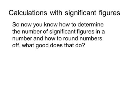 Calculations with significant figures So now you know how to determine the number of significant figures in a number and how to round numbers off, what.