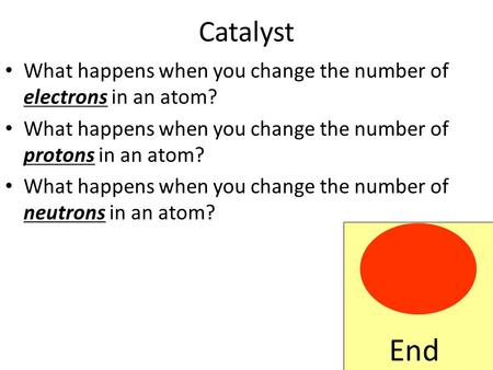 Catalyst What happens when you change the number of electrons in an atom? What happens when you change the number of protons in an atom? What happens.