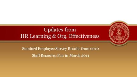 Updates from HR Learning & Org. Effectiveness Stanford Employee Survey Results from 2010 Staff Resource Fair in March 2011.