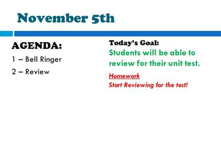 November 5th AGENDA: 1 – Bell Ringer 2 – Review Today's Goal: Students will be able to review for their unit test. Homework Start Reviewing for the test!