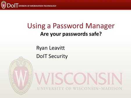 Using a Password Manager Are your passwords safe? Ryan Leavitt DoIT Security.