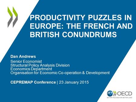 PRODUCTIVITY PUZZLES IN EUROPE: THE FRENCH AND BRITISH CONUNDRUMS Dan Andrews Senior Economist Structural Policy Analysis Division Economics Department.