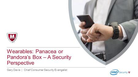 Top of Content Box Line Subtitle Line Title Line Right Margin Line Wearables: Panacea or Pandora's Box – A Security Perspective Gary Davis | Chief Consumer.