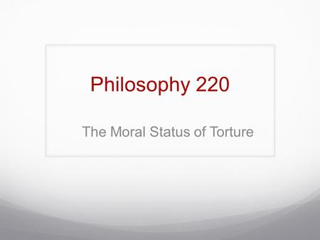 Philosophy 220 The Moral Status of Torture. Some Definitions: Torture Defining torture is also a challenge, in this instance because of a problem common.