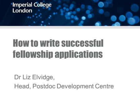 How to write successful fellowship applications Dr Liz Elvidge, Head, Postdoc Development Centre.