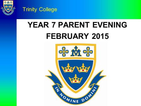 YEAR 7 PARENT EVENING FEBRUARY 2015 Trinity College.