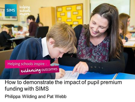 Philippa Wilding and Pat Webb How to demonstrate the impact of pupil premium funding with SIMS.