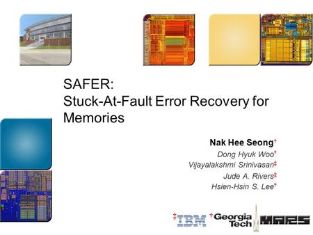 SAFER: Stuck-At-Fault Error Recovery for Memories Nak Hee Seong † Dong Hyuk Woo † Vijayalakshmi Srinivasan ‡ Jude A. Rivers ‡ Hsien-Hsin S. Lee † ‡†