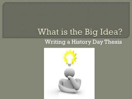Writing a History Day Thesis.  A thesis is an argument or a hypothesis – the main point of your work Should relate to the theme Should use primary sources.