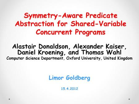 Symmetry-Aware Predicate Abstraction for Shared-Variable Concurrent Programs Alastair Donaldson, Alexander Kaiser, Daniel Kroening, and Thomas Wahl Computer.