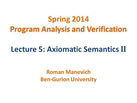 Program Analysis and Verification Spring 2014 Program Analysis and Verification Lecture 5: Axiomatic Semantics II Roman Manevich Ben-Gurion University.