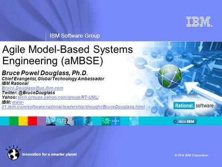 ® IBM Software Group © 2014 IBM Corporation Innovation for a smarter planet Agile Model-Based Systems Engineering (aMBSE) Bruce Powel Douglass, Ph.D. Chief.