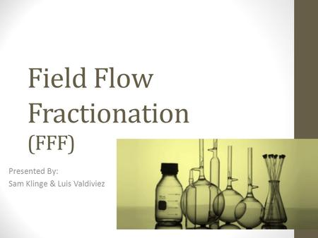 Field Flow Fractionation (FFF) Presented By: Sam Klinge & Luis Valdiviez.