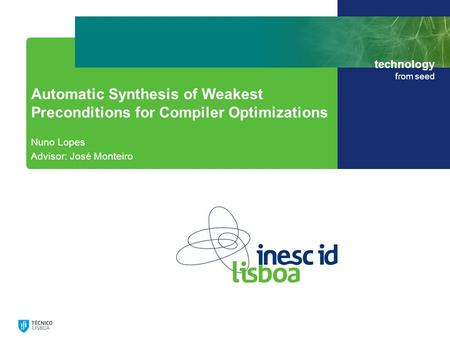 Technology from seed Automatic Synthesis of Weakest Preconditions for Compiler Optimizations Nuno Lopes Advisor: José Monteiro.