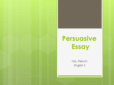 Persuasive Essay Mrs. French English II. What is persuasive writing?  Expresses the writer's opinions  Tries to get the audience to do what you want.