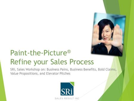 Paint-the-Picture ® Refine your Sales Process SRi, Sales Workshop on: Business Pains, Business Benefits, Bold Claims, Value Propositions, and Elevator.