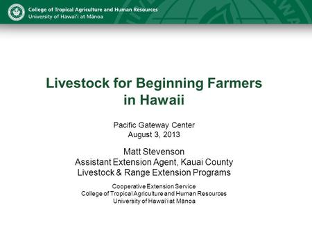 Livestock for Beginning Farmers in Hawaii Pacific Gateway Center August 3, 2013 Matt Stevenson Assistant Extension Agent, Kauai County Livestock & Range.