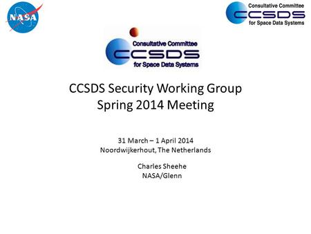 CCSDS Security Working Group Spring 2014 Meeting 31 March – 1 April 2014 Noordwijkerhout, The Netherlands Charles Sheehe NASA/Glenn.