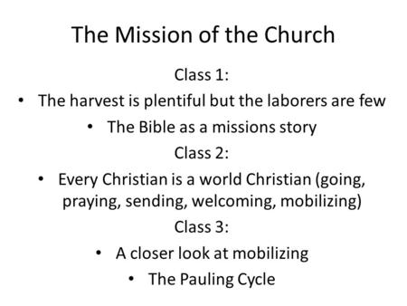 The Mission of the Church Class 1: The harvest is plentiful but the laborers are few The Bible as a missions story Class 2: Every Christian is a world.