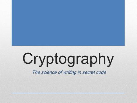 Cryptography The science of writing in secret code.