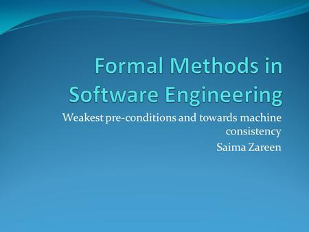 Weakest pre-conditions and towards machine consistency Saima Zareen.
