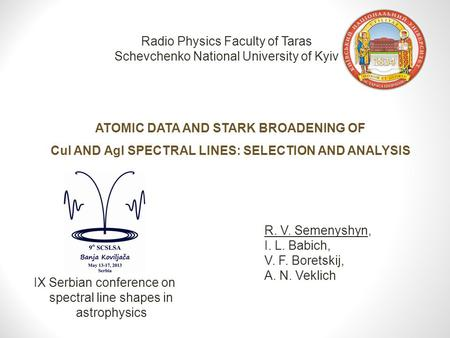 ATOMIC DATA AND STARK BROADENING OF CuI AND AgI SPECTRAL LINES: SELECTION AND ANALYSIS Radio Physics Faculty of Taras Schevchenko National University of.