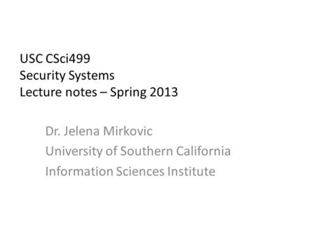 USC CSci499 Security Systems Lecture notes – Spring 2013 Dr. Jelena Mirkovic University of Southern California Information Sciences Institute.