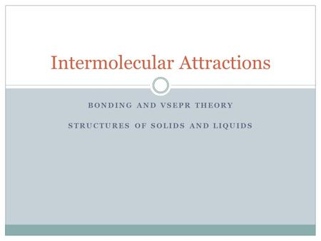 BONDING AND VSEPR THEORY STRUCTURES OF SOLIDS AND LIQUIDS Intermolecular Attractions.