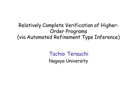 Relatively Complete Verification of Higher- Order Programs (via Automated Refinement Type Inference) Tachio Terauchi Nagoya University TexPoint fonts used.
