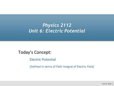 Physics 2112 Unit 6: Electric Potential Today's Concept: Electric Potential (Defined in terms of Path Integral of Electric Field) Unit 6, Slide 1.