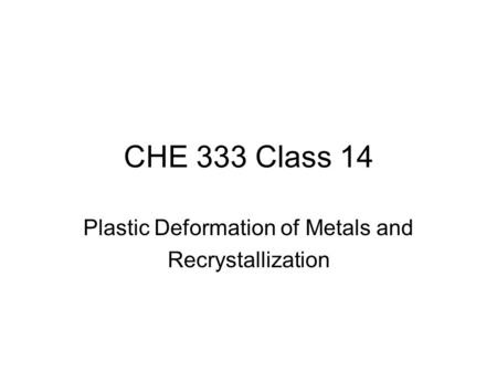 CHE 333 Class 14 Plastic Deformation of Metals and Recrystallization.