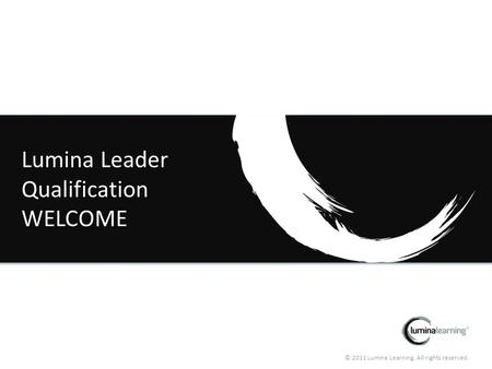 © 2011 Lumina Learning. All rights reserved. Lumina Leader Qualification WELCOME.