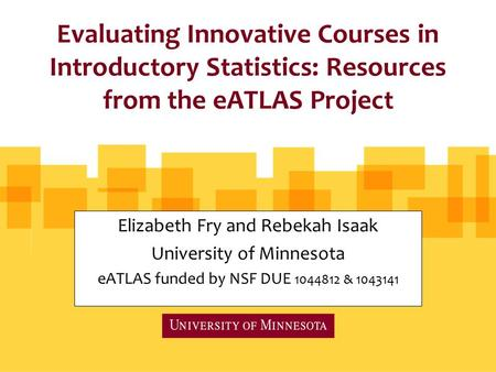 Evaluating Innovative Courses in Introductory Statistics: Resources from the eATLAS Project Elizabeth Fry and Rebekah Isaak University of Minnesota eATLAS.