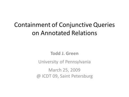 Containment of Conjunctive Queries on Annotated Relations Todd J. Green University of Pennsylvania March 25, ICDT 09, Saint Petersburg.