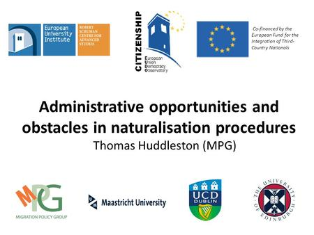 Administrative opportunities and obstacles in naturalisation procedures Thomas Huddleston (MPG) Co-financed by the European Fund for the Integration of.