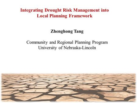Integrating Drought Risk Management into Local Planning Framework Zhenghong Tang Community and Regional Planning Program University of Nebraska-Lincoln.