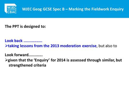WJEC Geog GCSE Spec B – Marking the Fieldwork Enquiry The PPT is designed to: Look back................  taking lessons from the 2013 moderation exercise,