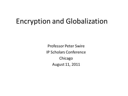 Encryption and Globalization Professor Peter Swire IP Scholars Conference Chicago August 11, 2011.
