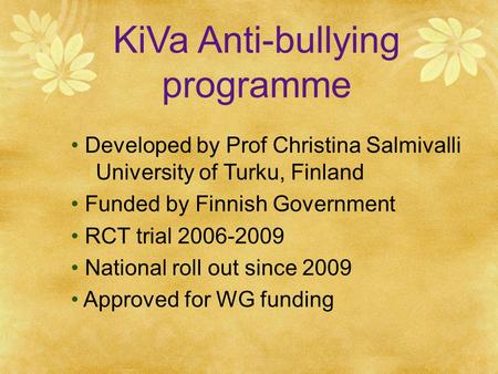 KiVa Anti-bullying programme Developed by Prof Christina Salmivalli University of Turku, Finland Funded by Finnish Government RCT trial 2006-2009 National.