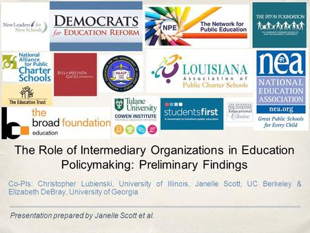 Presentation prepared by Janelle Scott et al. The Role of Intermediary Organizations in Education Policymaking: Preliminary Findings Co-PIs: Christopher.