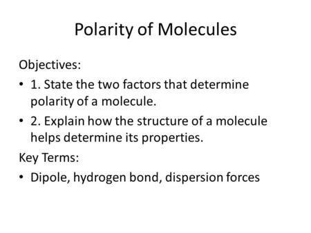 Polarity of Molecules Objectives: 1. State the two factors that determine polarity of a molecule. 2. Explain how the structure of a molecule helps determine.